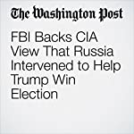 FBI Backs CIA View That Russia Intervened to Help Trump Win Election | Adam Entous,Ellen Nakashima