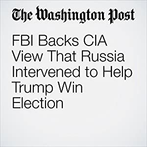 FBI Backs CIA View That Russia Intervened to Help Trump Win Election