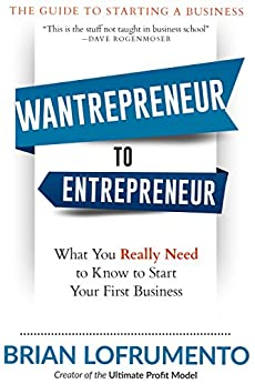 Wantrepreneur to Entrepreneur: What You Really Need to Know to Start Your First Business by [Lofrumento, Brian]