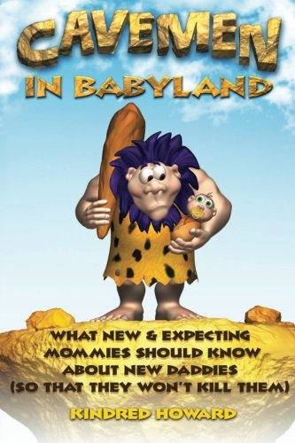 Cavemen in Babyland: What New & Expecting Mommies Should Know about New Daddies (So That They Won't Kill Them) ebook