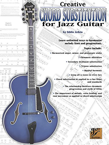 Creative Chord Substitution for Jazz Guitar: Learn Unlimited Ways to Harmonize Melody Lines and Progressions (Jazz Masters Series)