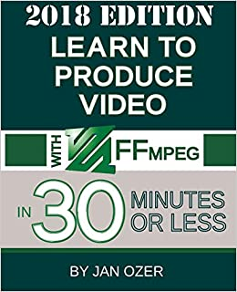 Learn to Produce Video with Ffmpeg: In Thirty Minutes or Less (2018