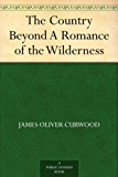 The Country Beyond A Romance of the Wilderness (English Edition)