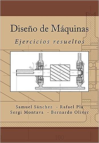 Diseño de Máquinas: Ejercicios resueltos: Amazon.es: Dr Samuel Sanchez Caballero, Dr Rafael Pla Ferrando, Sergi Montava Jordà, Bernardo Antonio Oliver ...