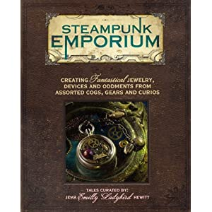 Steampunk Emporium: Creating Fantastical Jewelry, Devices and Oddments from Assorted Cogs, Gears and Curios