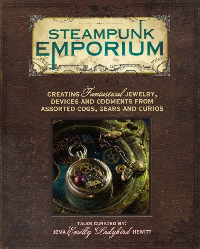 Steampunk Emporium: Creating Fantastical Jewelry, Devices and Oddments from Assorted Cogs, Gears and Curios 3