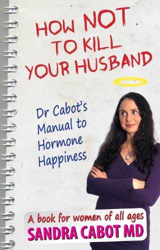 How NOT to kill your husband. Dr Cabot's guide to hormone happiness