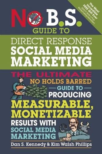 No B.S. Guide to Direct Response Social Media Marketing: The Ultimate No Holds Barred Guide to Producing Measurable, Monetizable Results with Social Media Marketing (Guide Response)