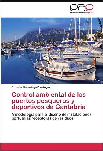 Control ambiental de los puertos pesqueros y deportivos de Cantabria: Metodología para el diseño de instalaciones portuarias receptoras de residuos (Spanish ...