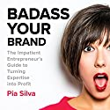 Badass Your Brand: The Impatient Entrepreneur's Guide to Turning Expertise into Profit Audiobook by Pia Silva Narrated by Pia Silva