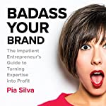Badass Your Brand: The Impatient Entrepreneur's Guide to Turning Expertise into Profit | Pia Silva