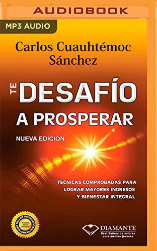 Te Desafío A Prosperar: Técnicas comprobadas para lograr mayores ingresos y bienestar integral (Spanish Edition) Carlos Cuauhtémoc Sánchez