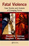 Fatal Violence: Case Studies and  Analysis of Emerging Forms, Ronald M. Holmes, Stephen T. Holmes, 1439826870