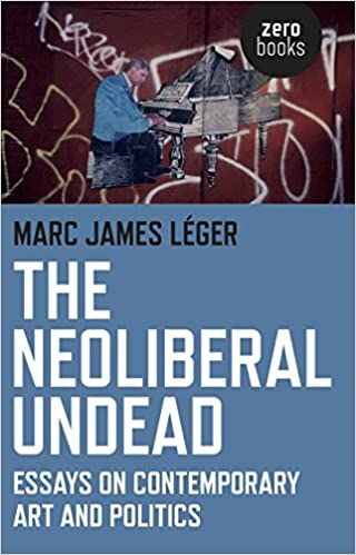 the neoliberal undead essays on contemporary art and politics  the neoliberal undead essays on contemporary art and politics marc james leger 9781780995694 com books