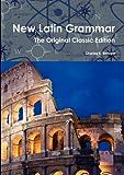 New Latin Grammar - the Original Classic Edition, Charles E. Bennett, 1742444903