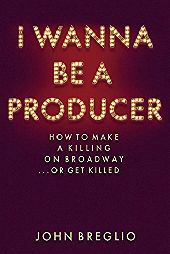 I Wanna Be a Producer: How to Make a Killing on Broadway.or Get Killed