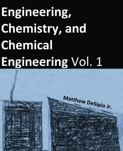 Engineering, Chemistry, and Chemical Engineering: The Basics and Applications of Engineering, Chemistry, and Chemical Engineering (Volume 1)
