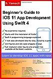 Beginner's Guide to iOS 11 App Development Using Swift 4: Xcode, Swift and App Design Fundamentals