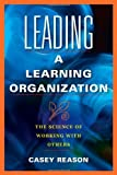 Leading a Learning Organization: The Science of Working with Others by Casey Reason (2009-10-07) Paperback