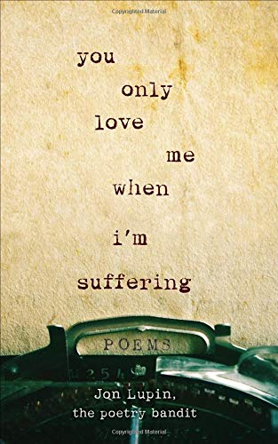You Only Love Me When I'm Suffering: Poems