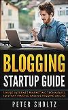 Blogging Startup Guide - Simple Internet Marketing Techniques to Start Making Passive Income Online (Blogging for Beginners, Blogging for Profit, Blogging Basics)