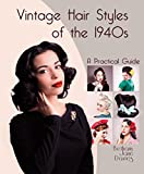 Vintage Hair Styles of the 1940s: A Practical Guide by Bethany Jane Davies