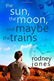 The Sun, the Moon, and Maybe the Trains, Rodney Jones, 1479328499