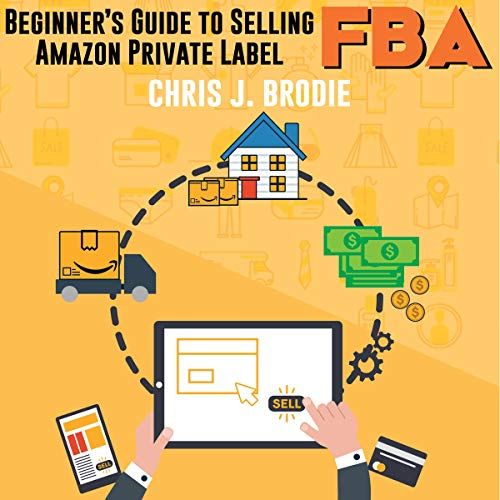 Beginner's Guide to Selling Amazon Private Label FBA: Create Successful E-Commerce Business Launch Your First Product and Make Extra Passive Income: Entrepreneurial Pursuits, Book 1 ()
