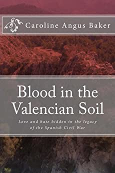 Blood in the Valencian Soil: Love and hate hidden in the legacy of the Spanish Civil War (Secrets of Spain Book 1) by [Baker, Caroline Angus]