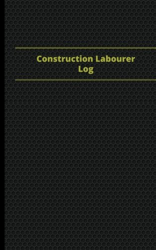Construction Laborer Log (Logbook, Journal - 96 pages, 5 x 8 inches): Construction Laborer Logbook (Black Cover, Small) (Centurion Logbooks/Record Books) PDF