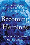 Becoming Heroines: Unleashing Our Power for
