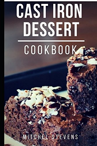 Cast Iron Dessert Cookbook: Delicious And Easy Cast Iron Dessert Recipes (Cast Iron Cookbook) by Mitchel Stevens