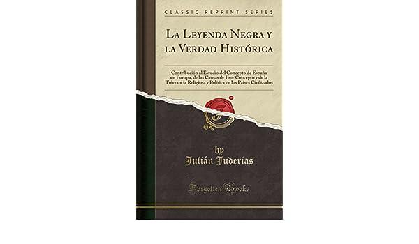 La Leyenda Negra y la Verdad Histórica: Contribución al Estudio del Concepto de España en Europa, de las Causas de Este Concepto y de la Tolerancia ... en los Países Civilizados Classic