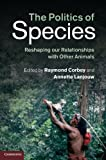 The Politics of Species : Reshaping Our Relationships with Other Animals, , 1107032601