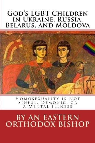 God's Lgbt Children in Ukraine, Russia, Belarus, and Moldova: Homosexuality Is Not Sinful, Demonic, or a Mental Illness