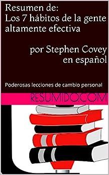 Resumen de Los 7 hábitos de la gente altamente efectiva, por Stephen Covey: Resumen completo del libro en español (Spanish Edition) by [Resumido]