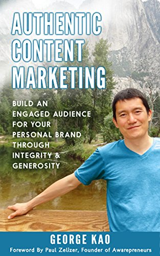 Authentic Content Marketing: Build An Engaged Audience For Your Personal Brand Through Integrity & Generosity