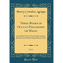 Three Books of Occult Philosophy or Magic, Vol. 1: Natural Magic, Which Includes the Early Life of Agrippa, His Seventy-Four Chapters on Natural ... and Selected Matter (Classic Reprint)
