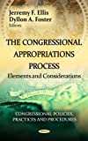 The Congressional Appropriations Process: Elements and Considerations (Congressional Policies, Practices and Procedures: Government Procedures and Operations)