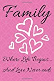 Family - Where Life Begins... And Love Never Ends: 120 Page Lined Journal