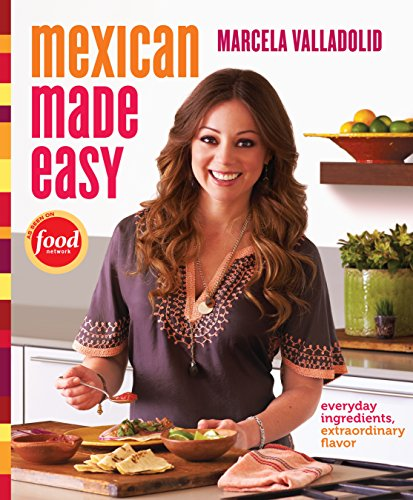 Mexican Made Easy: Everyday Ingredients, Extraordinary Flavor by Marcela Valladolid