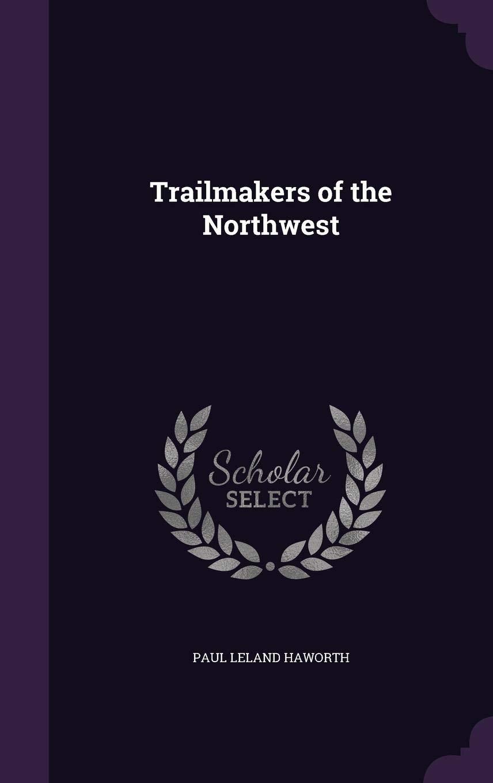 Trailmakers of the Northwest: Paul Leland Haworth