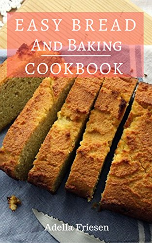 Easy Bread And Baking Cookbook:  Delicious And Easy Homemade Loaf, Muffin And Bread Recipes by [Friesen, Adella]