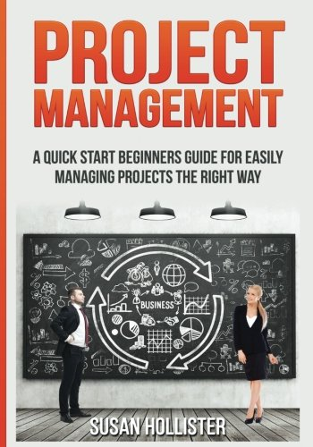 Project Management: A Quick Start Beginners Guide For Easily Managing Projects The Right Way (Essential Tools and Techniques For A Winning Business … Up and Project Management Guide) (Volume 3)