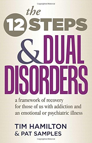 The Twelve Steps And Dual Disorders: A Framework Of Recovery For Those Of Us With Addiction & An Emotional Or Psychi