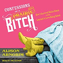 Confessions of a Prairie Bitch: How I Survived Nellie Oleson and Learned to Love Being Hated Audiobook by Alison Arngrim Narrated by Alison Arngrim