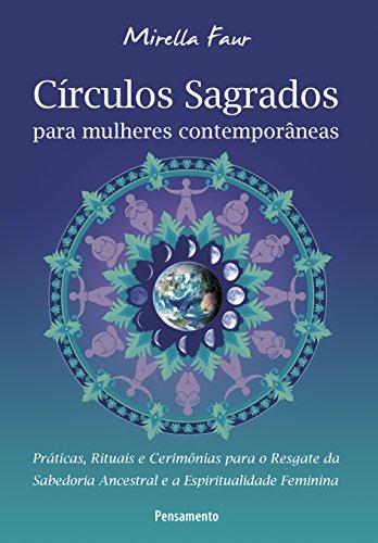 Círculos Sagrados para Mulheres Contemporâneas: Práticas, Rituais e Cerimônias para o Resgate da Sabedoria Ancestral e a Espiritualdade Feminina