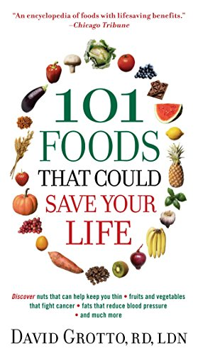 101 Foods That Could Save Your Life: Discover Nuts that Can Help Keep You Thin, Fruits and Vegetables that Fight Cancer, Fats that Reduce Blood Pressure, and Much More