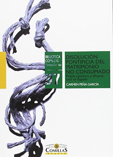 Disolución pontificia del matrimonio no consumado. Praxis canónica y eficacia ci (Biblioteca Comillas. Derecho Canónico) por Peña García, Carmen