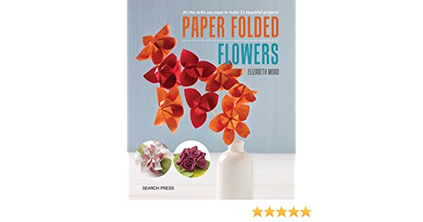 Paper folded flowers all the skills you need to make 21 beautiful paper folded flowers all the skills you need to make 21 beautiful projects elizabeth moad 9781782214267 amazon books mightylinksfo